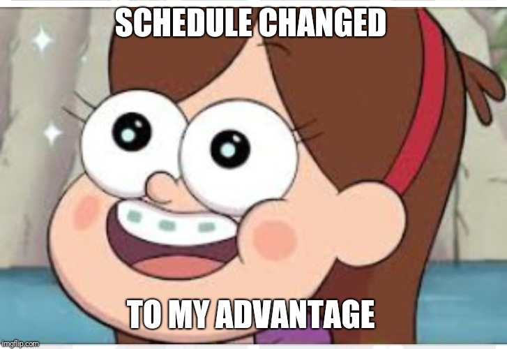 Mabel pines schedule change | SCHEDULE CHANGED TO MY ADVANTAGE | image tagged in mabel pines,excited,schedule | made w/ Imgflip meme maker