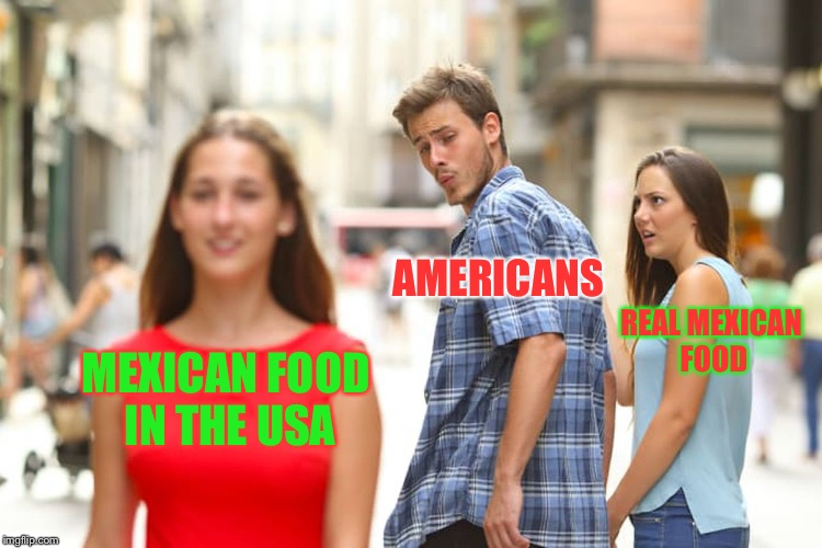 Authentic ethnic food vs. American ethnic food | MEXICAN FOOD IN THE USA AMERICANS REAL MEXICAN FOOD | image tagged in memes,distracted boyfriend,mexican food | made w/ Imgflip meme maker