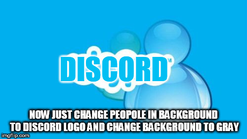 Skype |  DISCORD; NOW JUST CHANGE PEOPOLE IN BACKGROUND TO DISCORD LOGO AND CHANGE BACKGROUND TO GRAY | image tagged in memes,skype | made w/ Imgflip meme maker