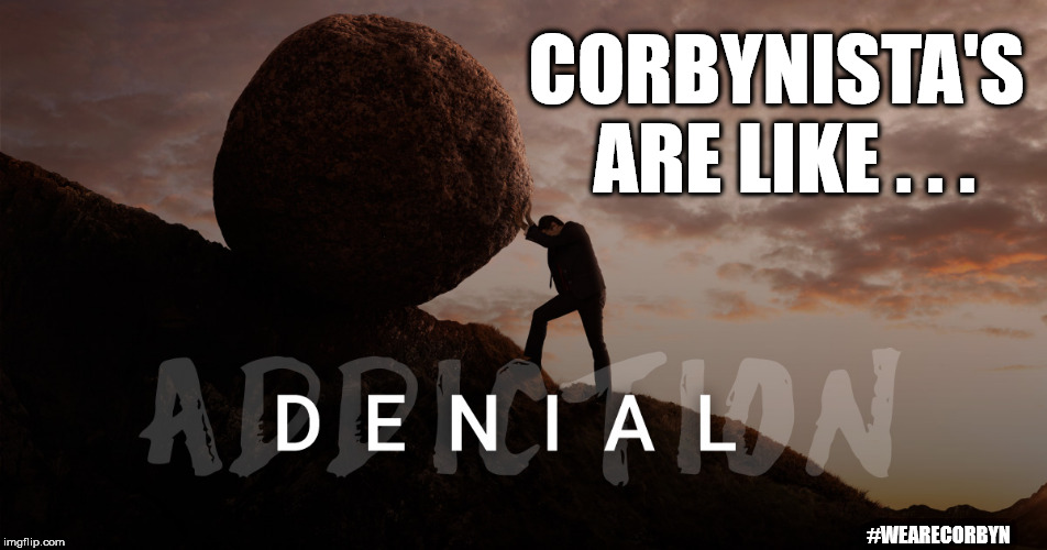 Corbynista denial | CORBYNISTA'S ARE LIKE . . . #WEARECORBYN | image tagged in corbyn eww,momentum students,anti-semite and a racist,wearecorbyn,gtto jc4pm,labourisdead | made w/ Imgflip meme maker