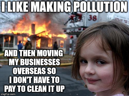Disaster Girl Meme | I LIKE MAKING POLLUTION AND THEN MOVING MY BUSINESSES OVERSEAS SO I DON'T HAVE TO PAY TO CLEAN IT UP | image tagged in memes,disaster girl | made w/ Imgflip meme maker