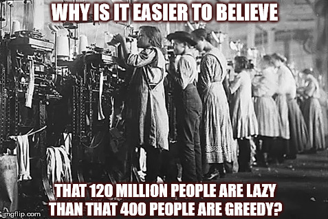 GREEDY 1% | WHY IS IT EASIER TO BELIEVE THAT 120 MILLION PEOPLE ARE LAZY THAN THAT 400 PEOPLE ARE GREEDY? | image tagged in children,mill workers,workers,greed,socialism,capitalism | made w/ Imgflip meme maker
