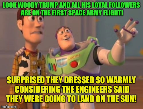 And just like that the world was saved and everything went back to normal!  | LOOK WOODY TRUMP AND ALL HIS LOYAL FOLLOWERS ARE ON THE FIRST SPACE ARMY FLIGHT! SURPRISED THEY DRESSED SO WARMLY CONSIDERING THE ENGINEERS  | image tagged in memes,x x everywhere,donald trump,sarah sanders | made w/ Imgflip meme maker