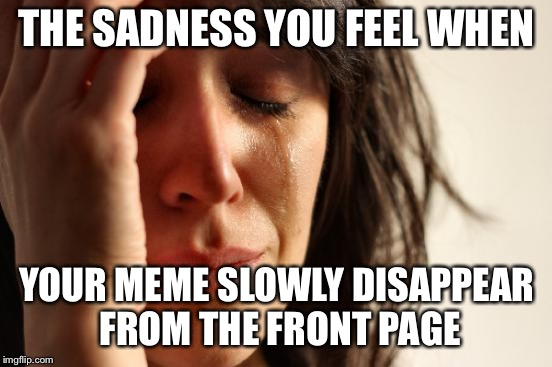 First World Problems | THE SADNESS YOU FEEL WHEN YOUR MEME SLOWLY DISAPPEAR FROM THE FRONT PAGE | image tagged in memes,first world problems | made w/ Imgflip meme maker