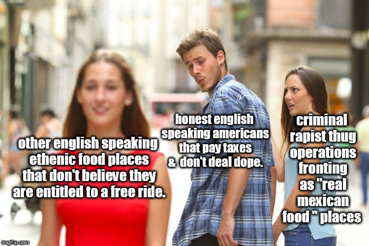 distracted wisely americans from thug mexican joints  | other english speaking ethenic food places that don't believe they are entitled to a free ride. honest english speaking americans that pay t | image tagged in memes,distracted boyfriend,illegal aliens,entitlement | made w/ Imgflip meme maker
