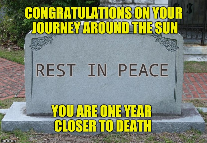 The World's worst Birthday card | CONGRATULATIONS ON YOUR JOURNEY AROUND THE SUN YOU ARE ONE YEAR CLOSER TO DEATH REST IN PEACE | image tagged in tombstone,happy birthday,sunset,one year anniversary | made w/ Imgflip meme maker