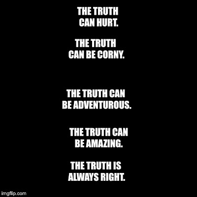 Blank | THE TRUTH CAN HURT. THE TRUTH IS ALWAYS RIGHT. THE TRUTH CAN BE CORNY. THE TRUTH CAN BE ADVENTUROUS. THE TRUTH CAN BE AMAZING. | image tagged in blank | made w/ Imgflip meme maker
