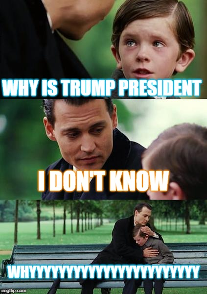 Finding Neverland | WHY IS TRUMP PRESIDENT I DON'T KNOW WHYYYYYYYYYYYYYYYYYYYYYYY | image tagged in memes,finding neverland | made w/ Imgflip meme maker