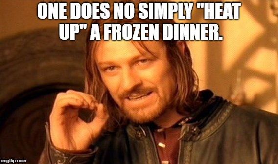 "One Does Not Simply | ONE DOES NO SIMPLY ""HEAT UP"" A FROZEN DINNER. 