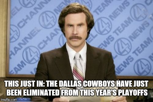 Haven't been to a Super Bowl since 1996 | THIS JUST IN: THE DALLAS COWBOYS HAVE JUST BEEN ELIMINATED FROM THIS YEAR'S PLAYOFFS | image tagged in memes,ron burgundy,dallas cowboys | made w/ Imgflip meme maker