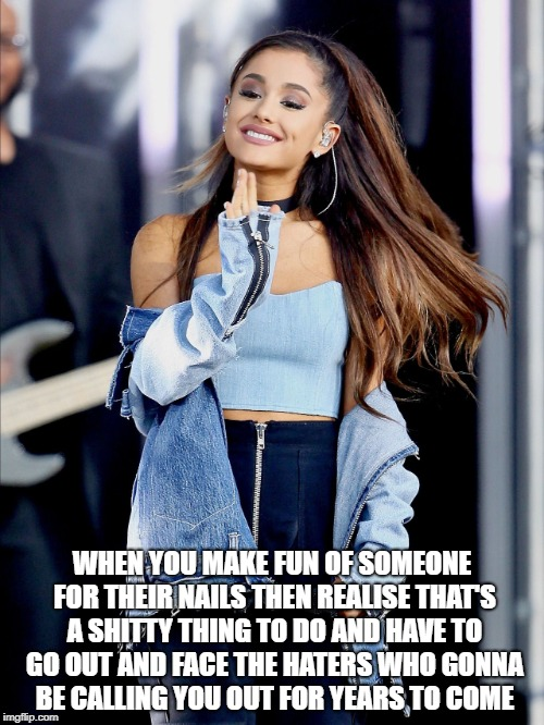 WHEN YOU MAKE FUN OF SOMEONE FOR THEIR NAILS THEN REALISE THAT'S A SHITTY THING TO DO AND HAVE TO GO OUT AND FACE THE HATERS WHO GONNA BE CA | image tagged in celebrity,ariana grande | made w/ Imgflip meme maker