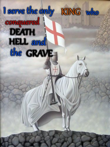 Knight of God | I serve the only conquered DEATH HELL GRAVE KING who and the | image tagged in bible,holy bible,holy spirit,bible verse,verse,god | made w/ Imgflip meme maker