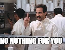 soup nazi | NO NOTHING FOR YOU | image tagged in soup nazi | made w/ Imgflip meme maker