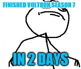 Fk Yeah |  FINISHED VOLTRON SEASON 7; IN 2 DAYS | image tagged in memes,fk yeah | made w/ Imgflip meme maker