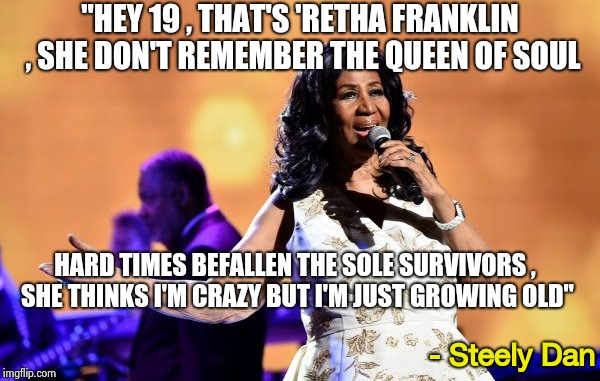 "Pray for Aretha Franklin the Queen of Soul | ""HEY 19 , THAT'S 'RETHA FRANKLIN , SHE DON'T REMEMBER THE QUEEN OF SOUL - Steely Dan HARD TIMES BEFALLEN THE SOLE SURVIVORS , SHE THINKS I'M 