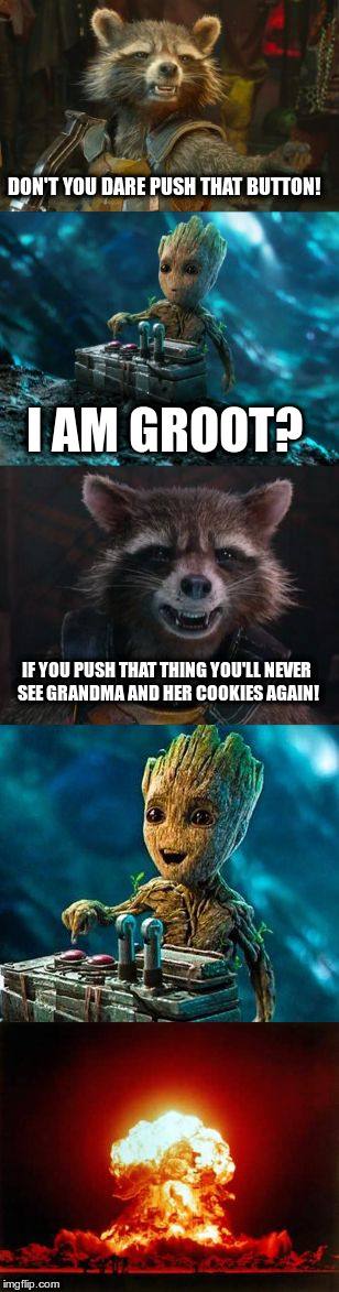 Groot Destroys the Universe | DON'T YOU DARE PUSH THAT BUTTON! I AM GROOT? IF YOU PUSH THAT THING YOU'LL NEVER SEE GRANDMA AND HER COOKIES AGAIN! | image tagged in groot destroys the universe | made w/ Imgflip meme maker
