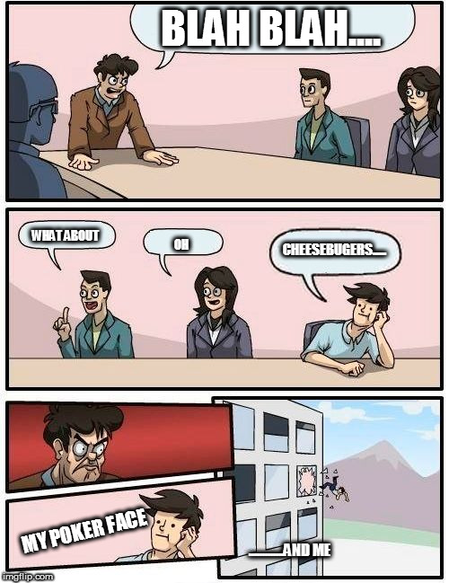 My poker face and me | BLAH BLAH.... WHAT ABOUT OH CHEESEBUGERS..... MY POKER FACE .............AND ME | image tagged in memes,boardroom meeting suggestion | made w/ Imgflip meme maker