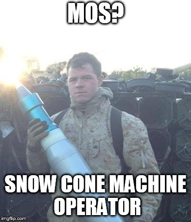 Military  | MOS? SNOW CONE MACHINE OPERATOR | image tagged in military | made w/ Imgflip meme maker