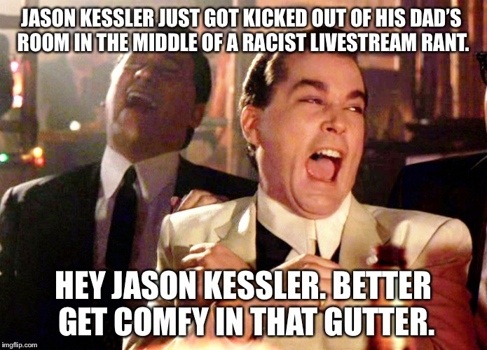 Jason Kessler is a racist moron | JASON KESSLER JUST GOT KICKED OUT OF HIS DAD'S ROOM IN THE MIDDLE OF A RACIST LIVESTREAM RANT. HEY JASON KESSLER. BETTER GET COMFY IN THAT G | image tagged in memes,good fellas hilarious,jason kessler,white privilege,racist,nazi | made w/ Imgflip meme maker