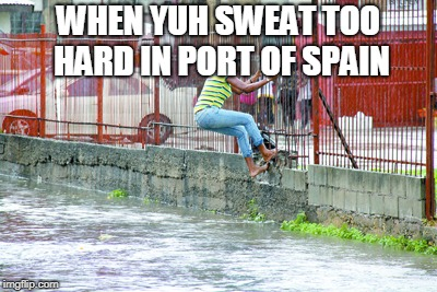 does flood so easy yes | WHEN YUH SWEAT TOO HARD IN PORT OF SPAIN | image tagged in flooding | made w/ Imgflip meme maker