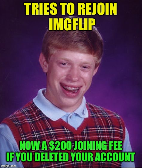 Bad Luck Brian Meme | TRIES TO REJOIN IMGFLIP NOW A $200 JOINING FEE IF YOU DELETED YOUR ACCOUNT | image tagged in memes,bad luck brian | made w/ Imgflip meme maker
