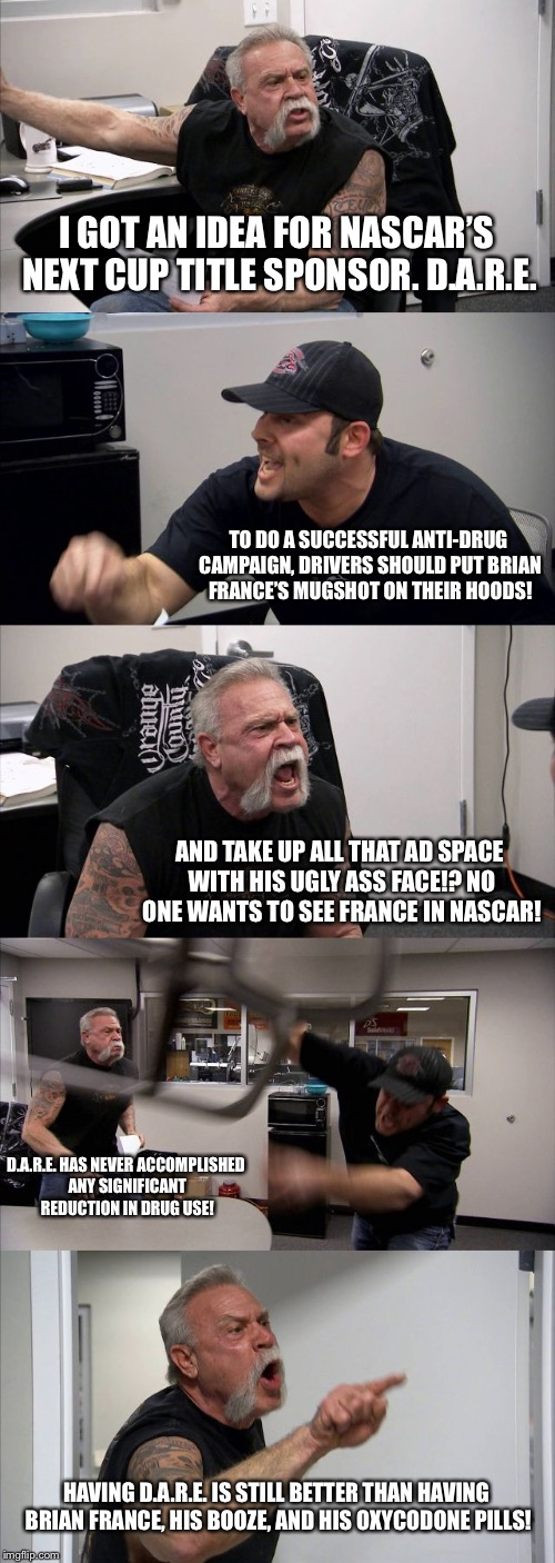 Brian France versus D.A.R.E. | I GOT AN IDEA FOR NASCAR'S NEXT CUP TITLE SPONSOR. D.A.R.E. TO DO A SUCCESSFUL ANTI-DRUG CAMPAIGN, DRIVERS SHOULD PUT BRIAN FRANCE'S MUGSHOT | image tagged in memes,american chopper argument,brian france,nascar,drugs are bad,dare | made w/ Imgflip meme maker