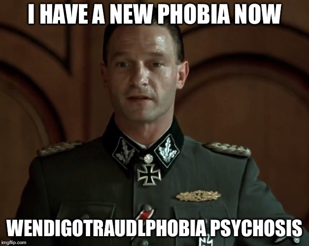 I HAVE A NEW PHOBIA NOW WENDIGOTRAUDLPHOBIA PSYCHOSIS | made w/ Imgflip meme maker