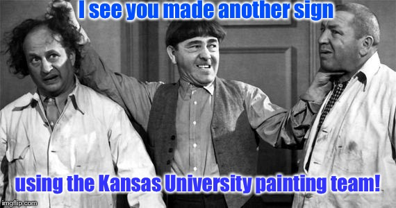 Three Stooges | I see you made another sign using the Kansas University painting team! | image tagged in three stooges | made w/ Imgflip meme maker