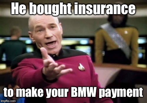 Picard Wtf Meme | He bought insurance to make your BMW payment | image tagged in memes,picard wtf | made w/ Imgflip meme maker