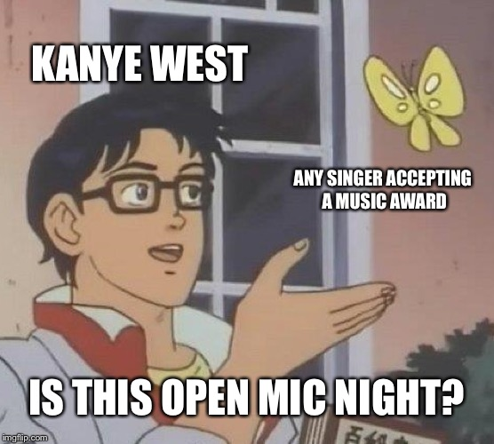 Calm down Kanye settle down | KANYE WEST ANY SINGER ACCEPTING A MUSIC AWARD IS THIS OPEN MIC NIGHT? | image tagged in memes,is this a pigeon,kanye west,taylor swift,microphone,speech | made w/ Imgflip meme maker