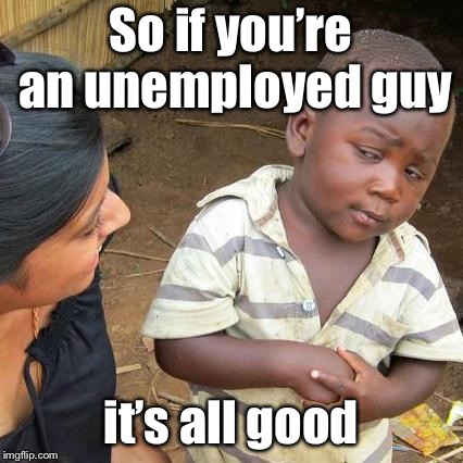 Third World Skeptical Kid Meme | So if you're an unemployed guy it's all good | image tagged in memes,third world skeptical kid | made w/ Imgflip meme maker
