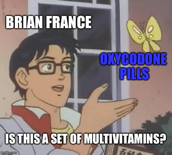 Brian France NASCAR CEO needs to stop self-medicating | BRIAN FRANCE OXYCODONE PILLS IS THIS A SET OF MULTIVITAMINS? | image tagged in memes,is this a pigeon,nascar,brian france,drugs,pills | made w/ Imgflip meme maker