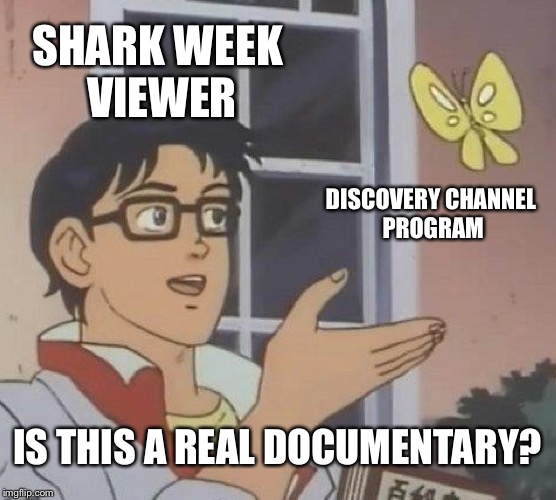 Discovery Channel Shark Week Fake News | SHARK WEEK VIEWER DISCOVERY CHANNEL PROGRAM IS THIS A REAL DOCUMENTARY? | image tagged in memes,is this a pigeon,shark week,discovery,fake news,tv | made w/ Imgflip meme maker