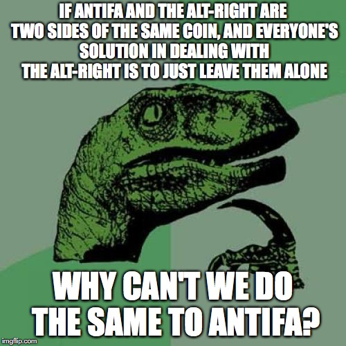 Philosoraptor | IF ANTIFA AND THE ALT-RIGHT ARE TWO SIDES OF THE SAME COIN, AND EVERYONE'S SOLUTION IN DEALING WITH THE ALT-RIGHT IS TO JUST LEAVE THEM ALON | image tagged in memes,philosoraptor,antifa,alt right,nazi | made w/ Imgflip meme maker