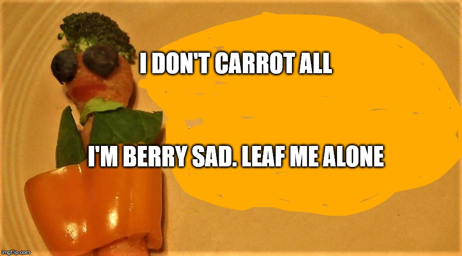 carrot teen | I DON'T CARROT ALL I'M BERRY SAD. LEAF ME ALONE | image tagged in carrot teen | made w/ Imgflip meme maker