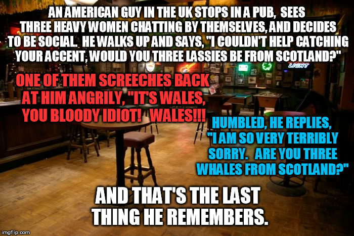 Loved this one, just had to be memed... | AN AMERICAN GUY IN THE UK STOPS IN A PUB,  SEES THREE HEAVY WOMEN CHATTING BY THEMSELVES, AND DECIDES TO BE SOCIAL.  HE WALKS UP AND SAYS, "