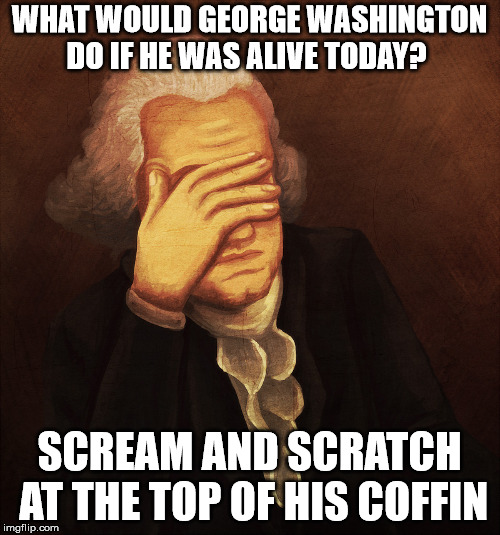WHAT WOULD GEORGE WASHINGTON DO IF HE WAS ALIVE TODAY? SCREAM AND SCRATCH AT THE TOP OF HIS COFFIN | image tagged in george washington | made w/ Imgflip meme maker