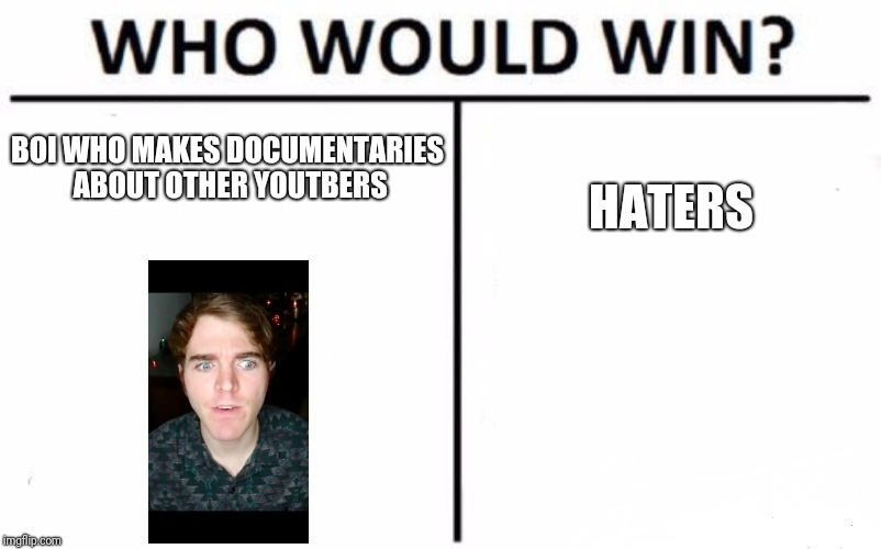 Who Would Win? | BOI WHO MAKES DOCUMENTARIES ABOUT OTHER YOUTBERS HATERS | image tagged in memes,who would win | made w/ Imgflip meme maker