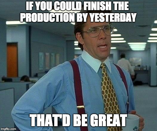 That Would Be Great | IF YOU COULD FINISH THE PRODUCTION BY YESTERDAY THAT'D BE GREAT | image tagged in memes,that would be great | made w/ Imgflip meme maker