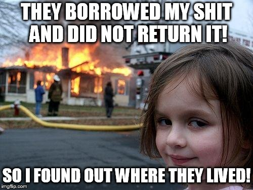 Disaster Girl | THEY BORROWED MY SHIT AND DID NOT RETURN IT! SO I FOUND OUT WHERE THEY LIVED! | image tagged in memes,disaster girl | made w/ Imgflip meme maker