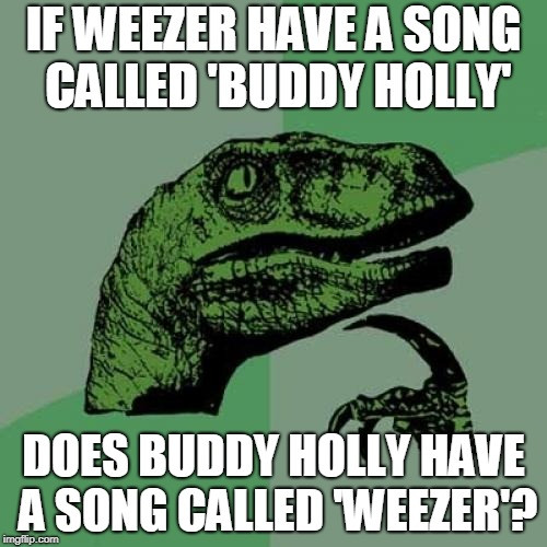 Predicting the future | IF WEEZER HAVE A SONG CALLED 'BUDDY HOLLY' DOES BUDDY HOLLY HAVE A SONG CALLED 'WEEZER'? | image tagged in memes,philosoraptor,funny,music,bands,songs | made w/ Imgflip meme maker
