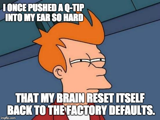 Futurama Fry Meme | I ONCE PUSHED A Q-TIP INTO MY EAR SO HARD THAT MY BRAIN RESET ITSELF BACK TO THE FACTORY DEFAULTS. | image tagged in memes,futurama fry | made w/ Imgflip meme maker