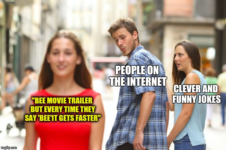 "Distracted Boyfriend | ""BEE MOVIE TRAILER BUT EVERY TIME THEY SAY 'BEE'IT GETS FASTER"" PEOPLE ON THE INTERNET CLEVER AND FUNNY JOKES 