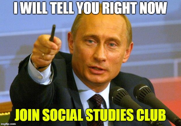 Good Guy Putin | I WILL TELL YOU RIGHT NOW JOIN SOCIAL STUDIES CLUB | image tagged in memes,good guy putin | made w/ Imgflip meme maker