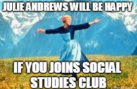Look At All These | JULIE ANDREWS WILL BE HAPPY IF YOU JOINS SOCIAL STUDIES CLUB | image tagged in memes,look at all these | made w/ Imgflip meme maker