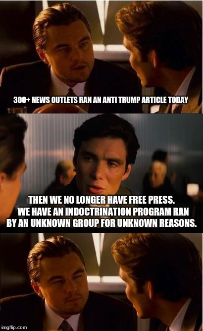 Inception | 300+ NEWS OUTLETS RAN AN ANTI TRUMP ARTICLE TODAY THEN WE NO LONGER HAVE FREE PRESS.  WE HAVE AN INDOCTRINATION PROGRAM RAN BY AN UNKNOWN GR | image tagged in memes,inception | made w/ Imgflip meme maker