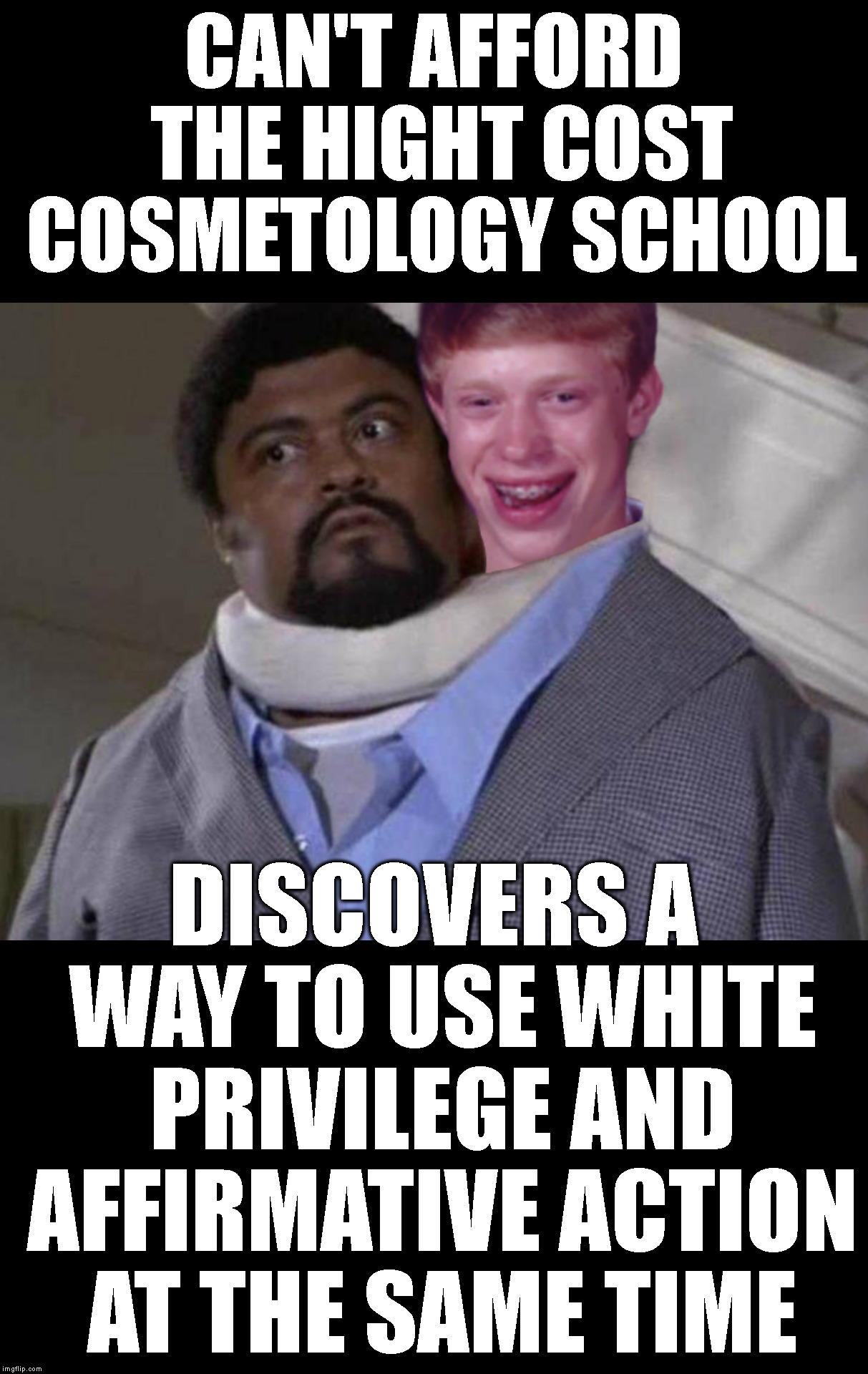Cost Effective Race Relations | CAN'T AFFORD THE HIGHT COST COSMETOLOGY SCHOOL DISCOVERS A WAY TO USE WHITE PRIVILEGE AND AFFIRMATIVE ACTION AT THE SAME TIME | image tagged in white privilege,affirmative action,blb,bad luck brian,college,race card | made w/ Imgflip meme maker