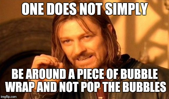 One Does Not Simply Meme | ONE DOES NOT SIMPLY BE AROUND A PIECE OF BUBBLE WRAP AND NOT POP THE BUBBLES | image tagged in memes,one does not simply | made w/ Imgflip meme maker