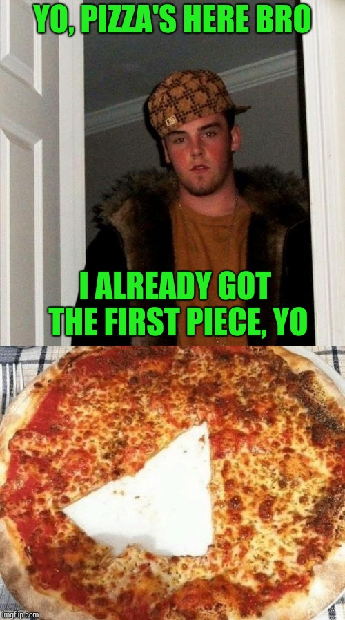 Scumbag Steve | YO, PIZZA'S HERE BRO I ALREADY GOT THE FIRST PIECE, YO | image tagged in scumbag steve,pizza,scumbag,pipe_picasso | made w/ Imgflip meme maker