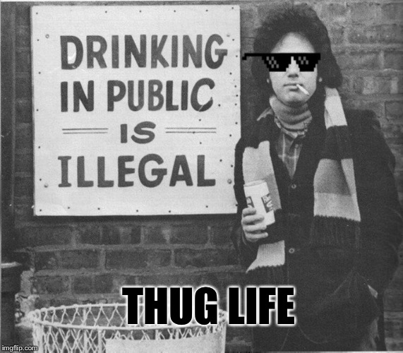 You may be right, he may be crazy... | THUG LIFE | image tagged in billy joel,thug life,public,drinking,sarcastic,memes | made w/ Imgflip meme maker